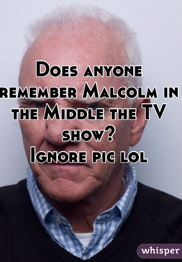 Does anyone remember Malcolm in the Middle the TV show?  Ignore pic lol