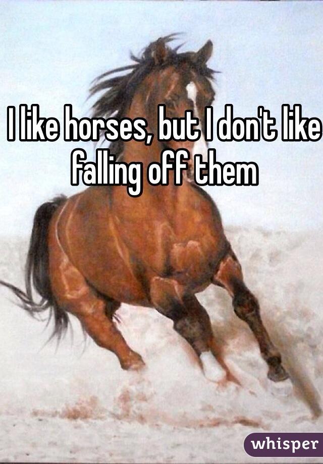 I like horses, but I don't like falling off them