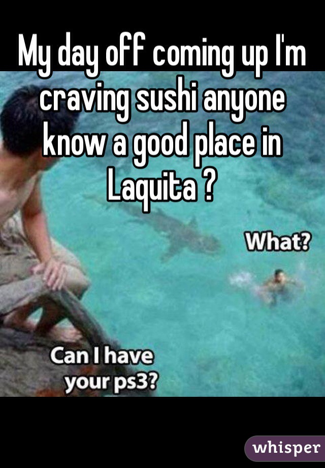 My day off coming up I'm craving sushi anyone know a good place in Laquita ?