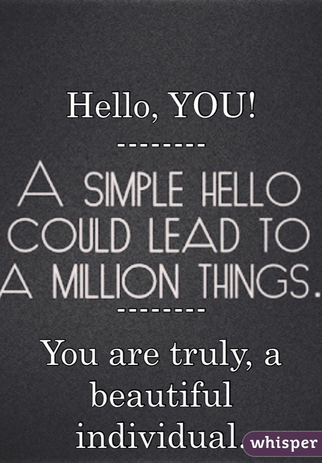 Hello, YOU! --------    -------- You are truly, a beautiful individual.