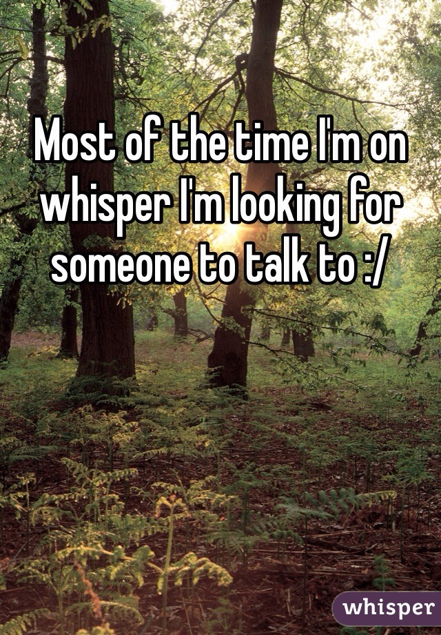 Most of the time I'm on whisper I'm looking for someone to talk to :/