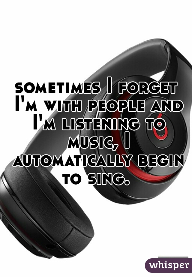 sometimes I forget I'm with people and I'm listening to music, I automatically begin to sing.