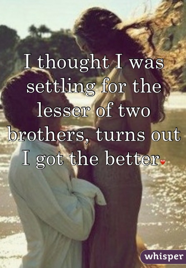 I thought I was settling for the lesser of two brothers, turns out I got the better❤