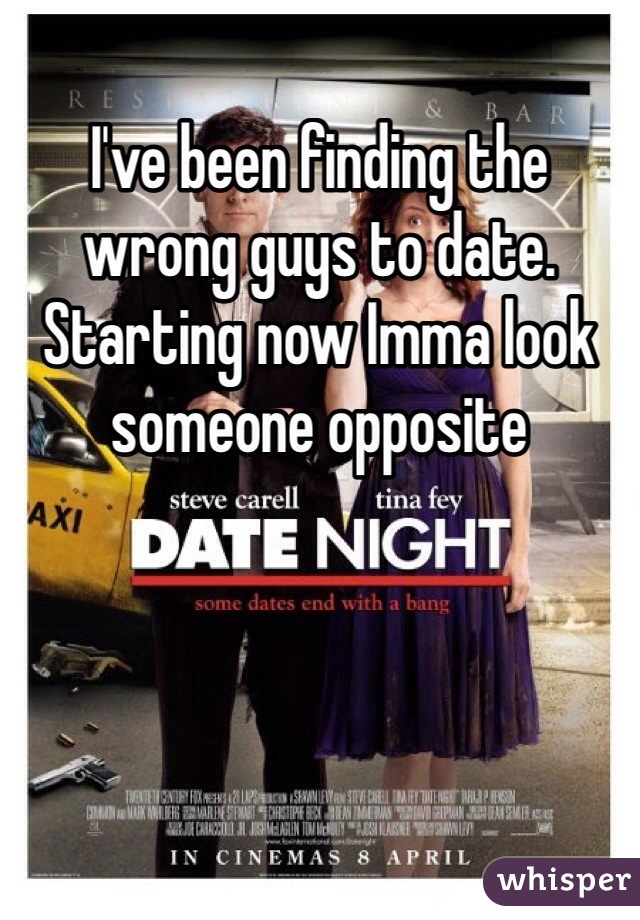 I've been finding the wrong guys to date. Starting now Imma look someone opposite