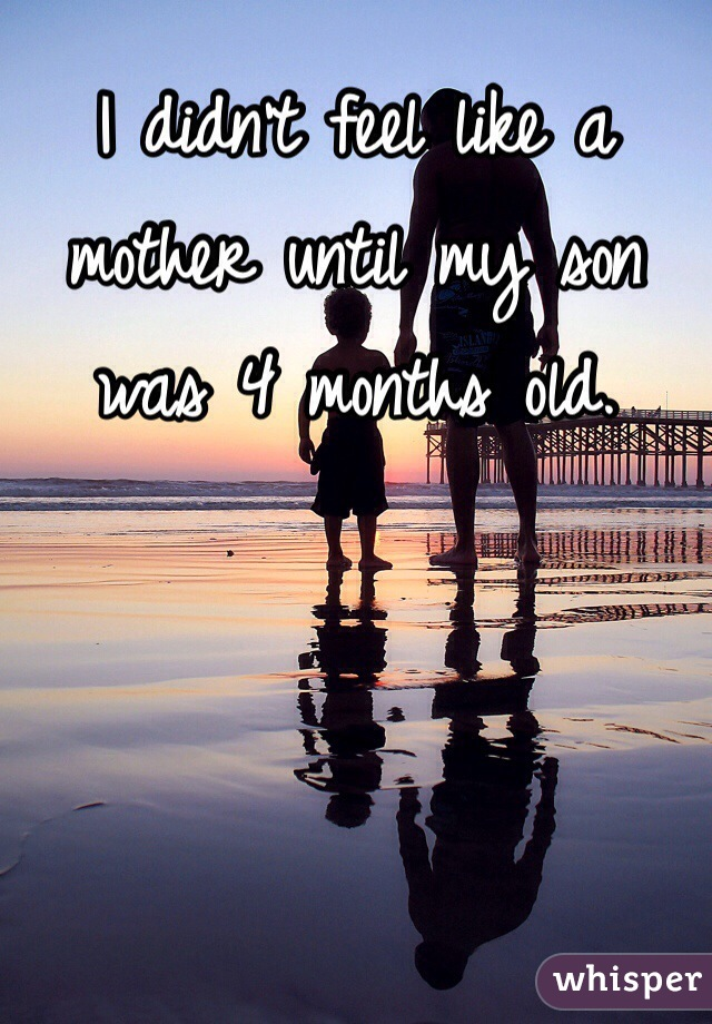 I didn't feel like a mother until my son was 4 months old.