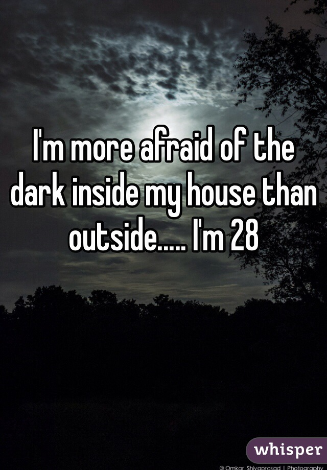 I'm more afraid of the dark inside my house than outside..... I'm 28