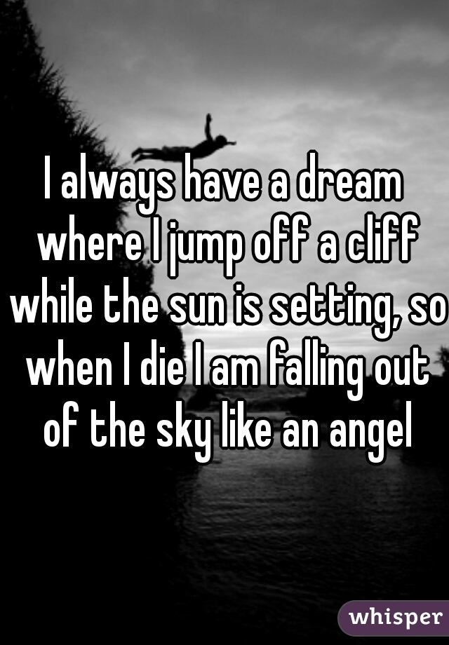 I always have a dream where I jump off a cliff while the sun is setting,