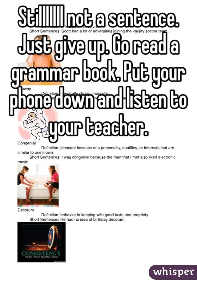 Stilllllll not a sentence. Just give up. Go read a grammar