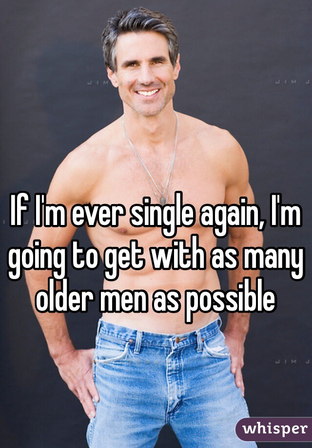 If I'm ever single again, I'm going to get with as many older men as possible