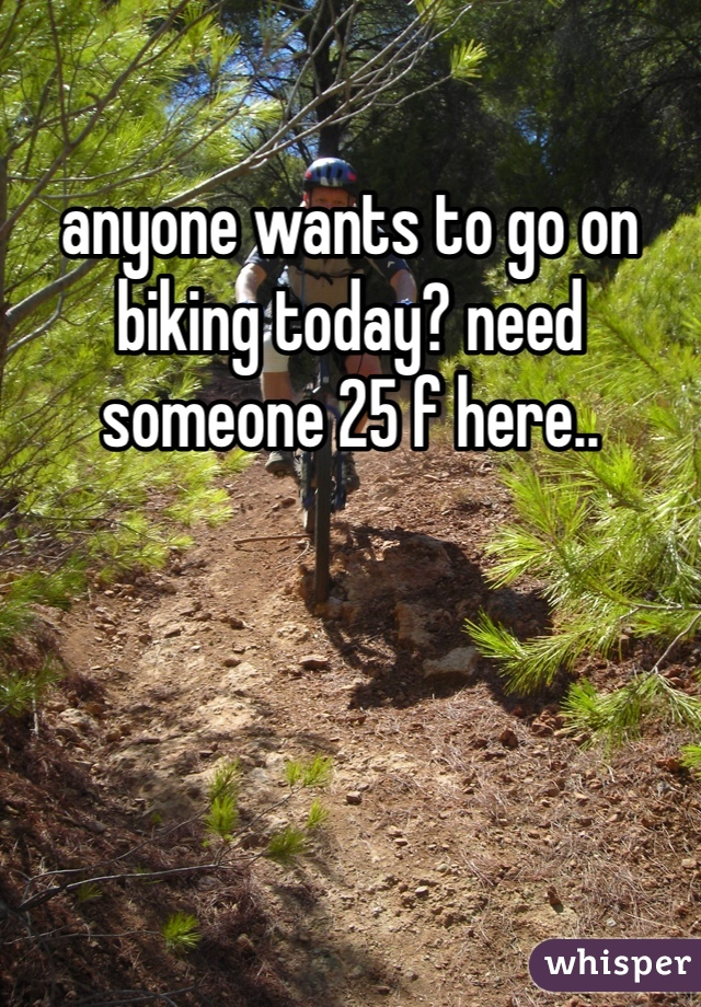 anyone wants to go on biking today? need someone 25 f here..
