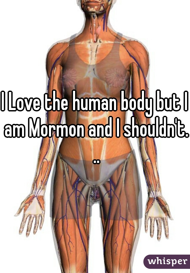 I Love the human body but I am Mormon and I shouldn't. ..