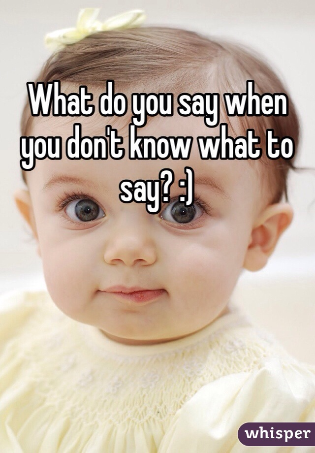 What do you say when you don't know what to say? :)
