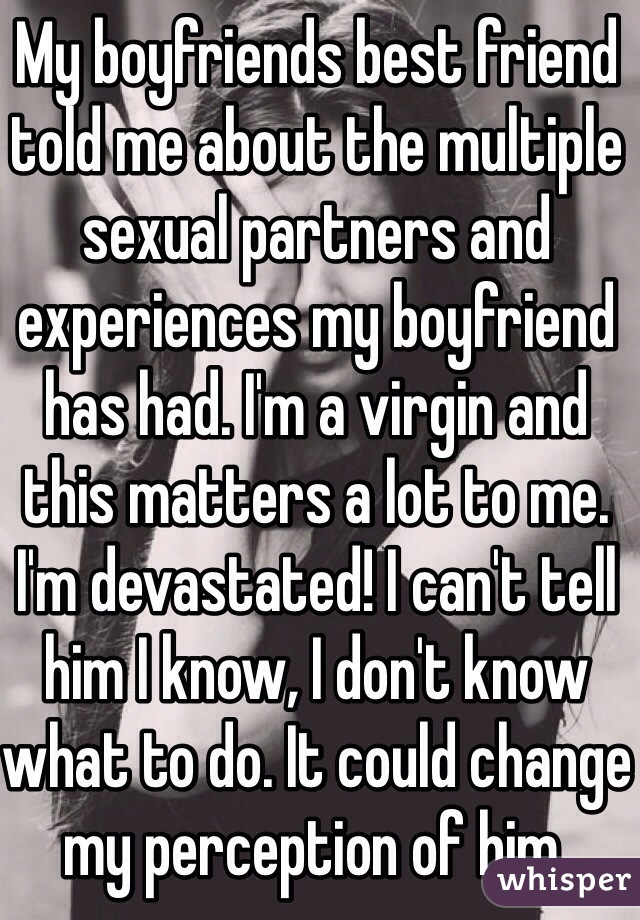 My boyfriends best friend told me about the multiple sexual partners and experiences my boyfriend has had. I'm a virgin and this matters a lot to me. I'm devastated! I can't tell him I know, I don't know what to do. It could change my perception of him.