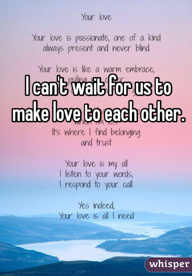 I can't wait for us to make love to each other.