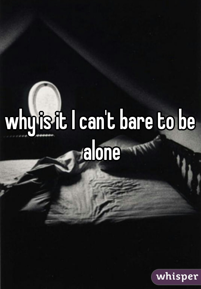 why is it I can't bare to be alone