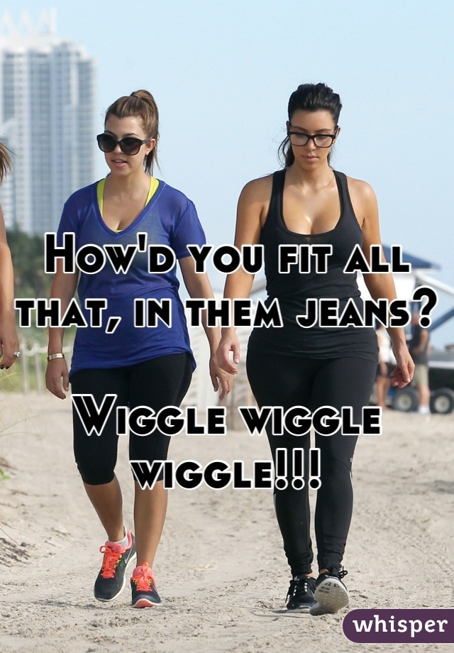 How'd you fit all that, in them jeans?  Wiggle wiggle wiggle!!!