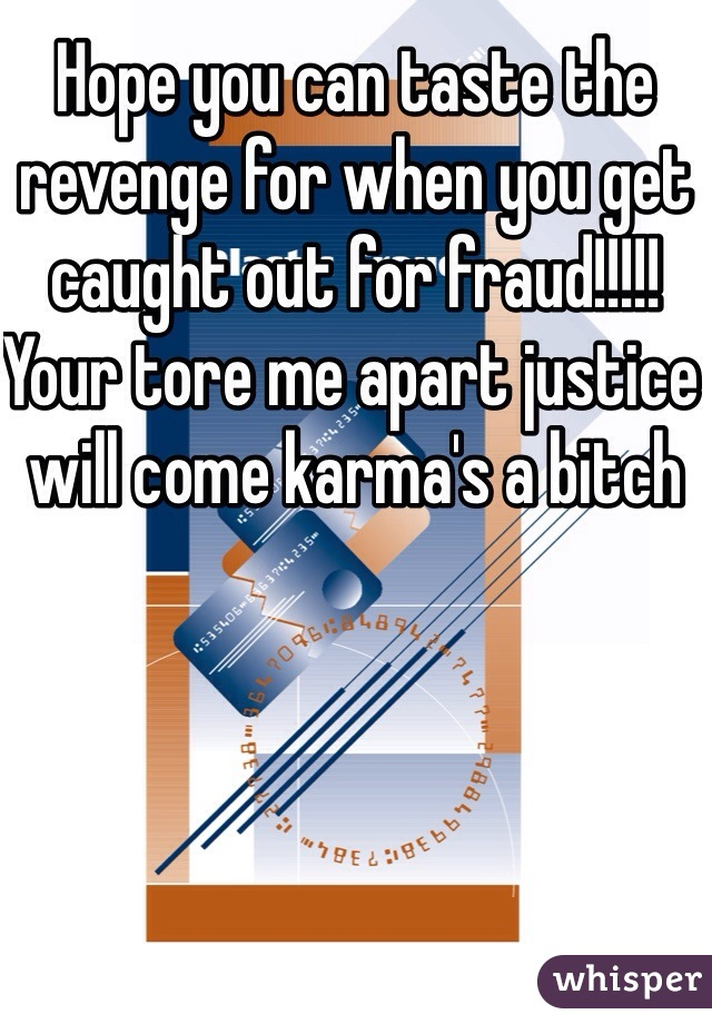 Hope you can taste the revenge for when you get caught out for fraud!!!!! Your tore me apart justice will come karma's a bitch