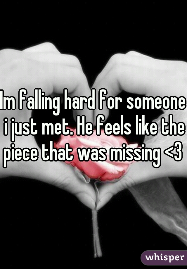 Im falling hard for someone i just met. He feels like the piece that was missing <3