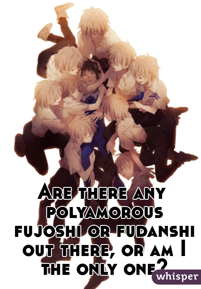 Are there any polyamorous fujoshi or fudanshi out there, or am I the only one?