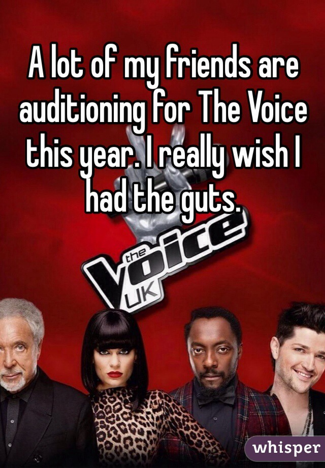 A lot of my friends are auditioning for The Voice this year. I really wish I had the guts.