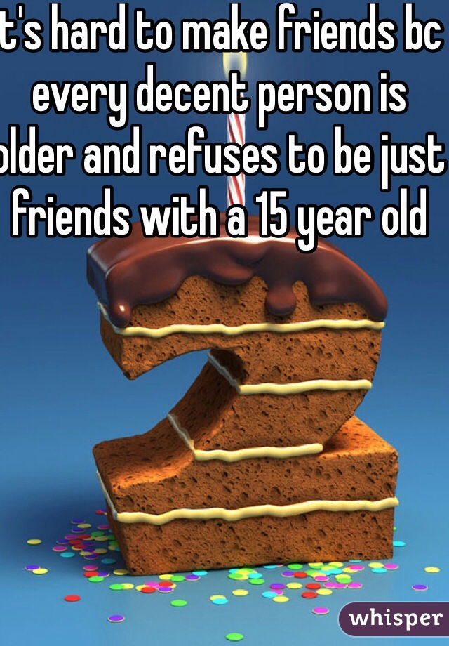 it's hard to make friends bc every decent person is older and refuses to be just friends with a 15 year old