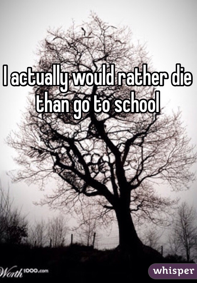 I actually would rather die than go to school