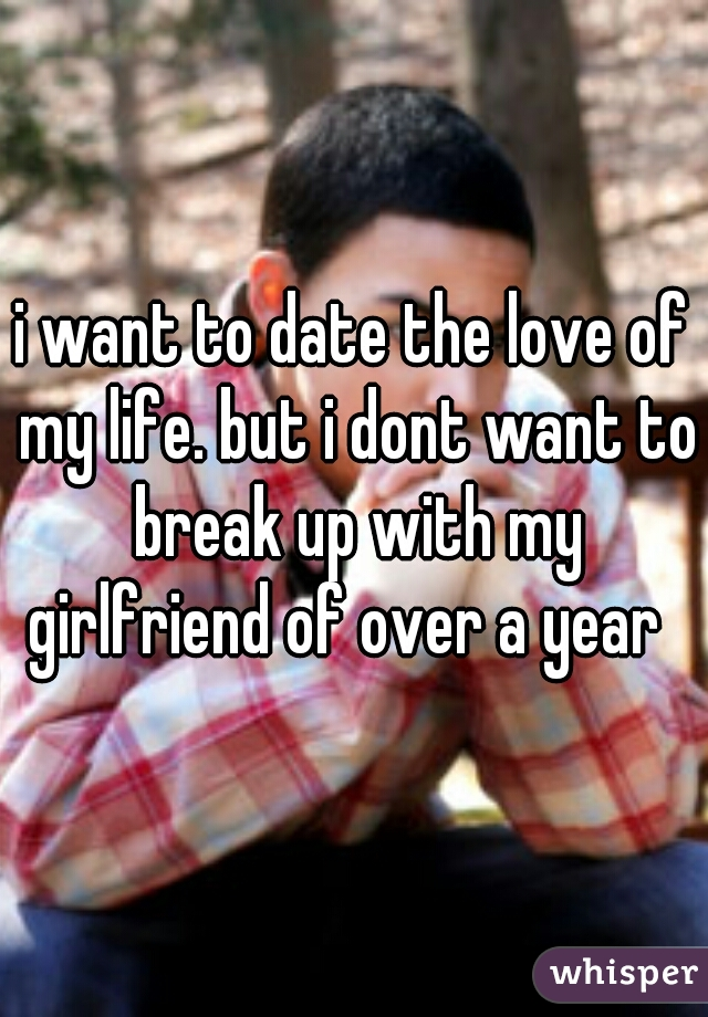 i want to date the love of my life. but i dont want to break up with my girlfriend of over a year