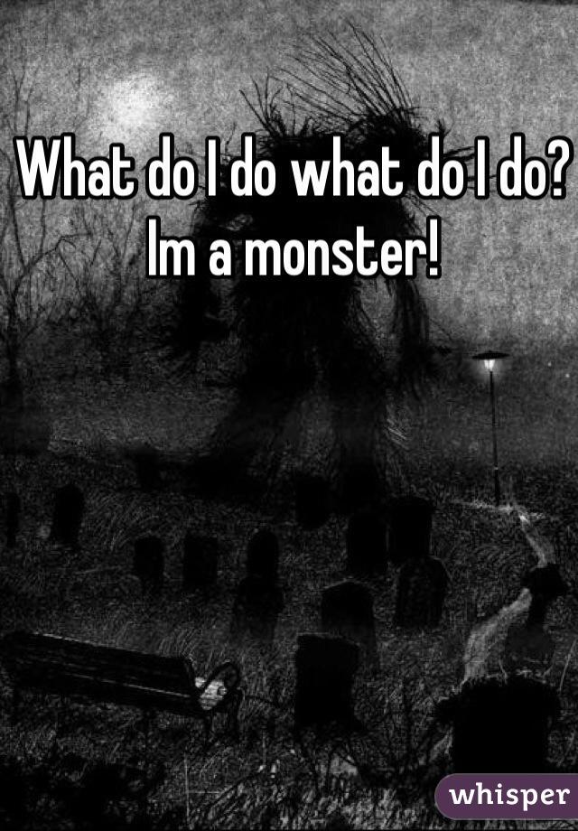 What do I do what do I do? Im a monster!