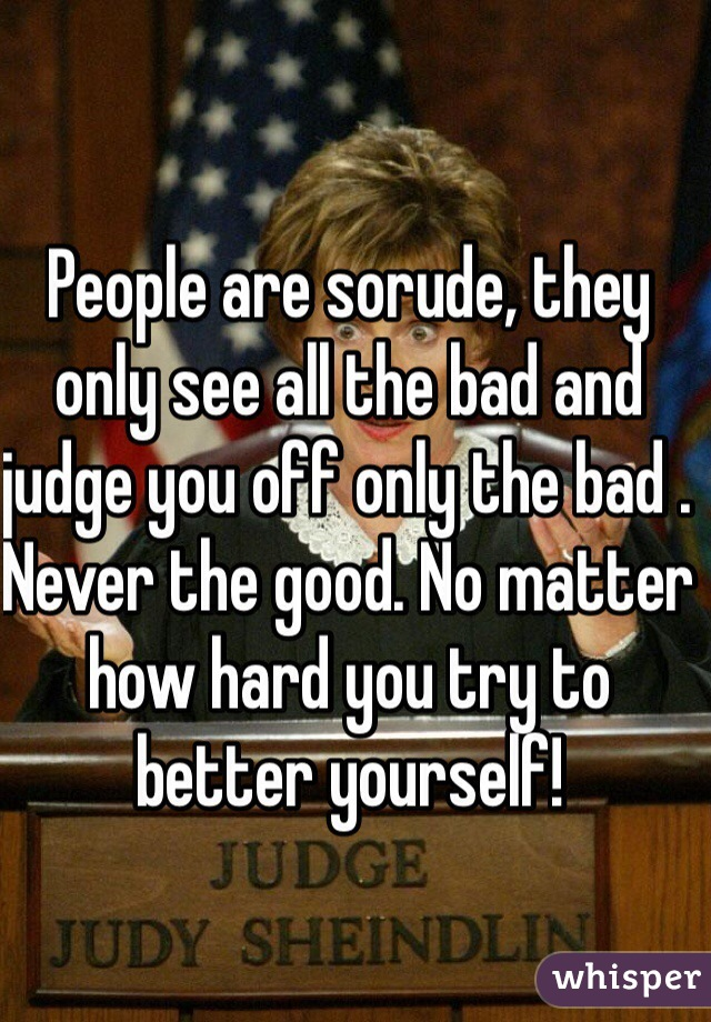 People are sorude, they only see all the bad and judge you off only the bad . Never the good. No matter how hard you try to better yourself!