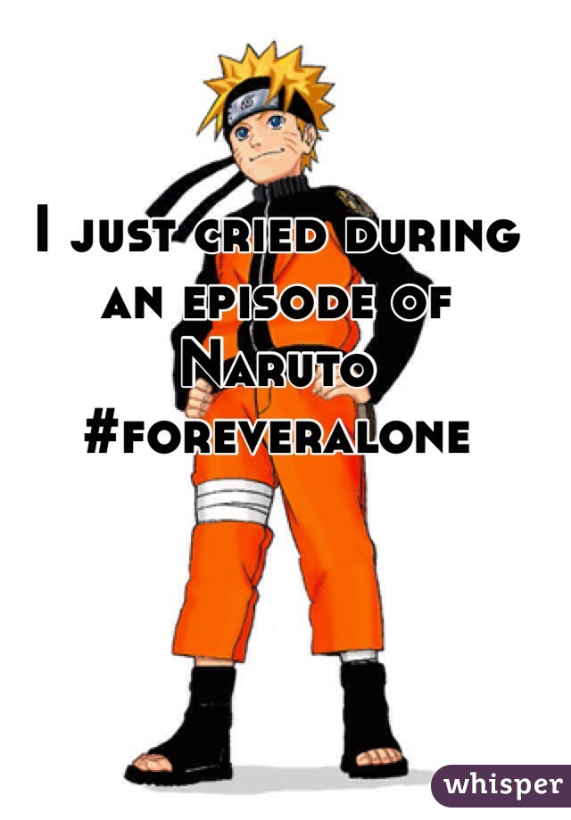 I just cried during an episode of Naruto #foreveralone
