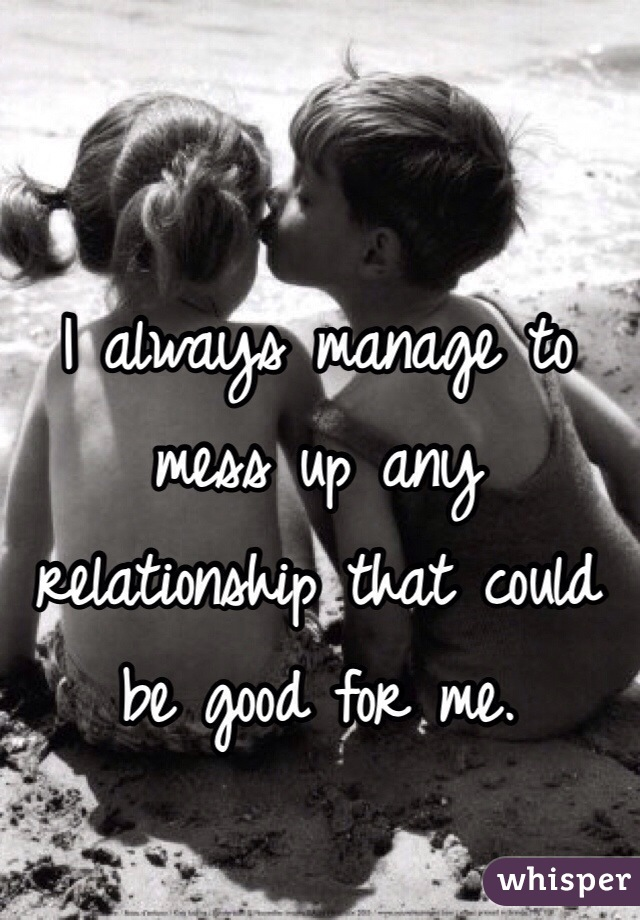 I always manage to mess up any relationship that could be good for me.