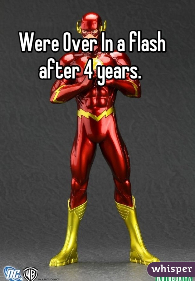 Were Over In a flash after 4 years.