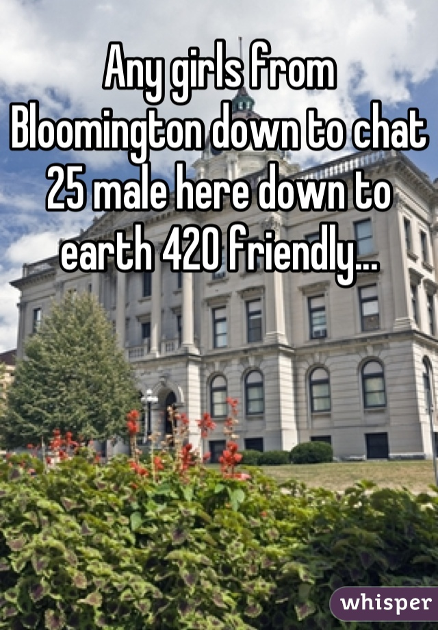 Any girls from Bloomington down to chat 25 male here down to earth 420 friendly...