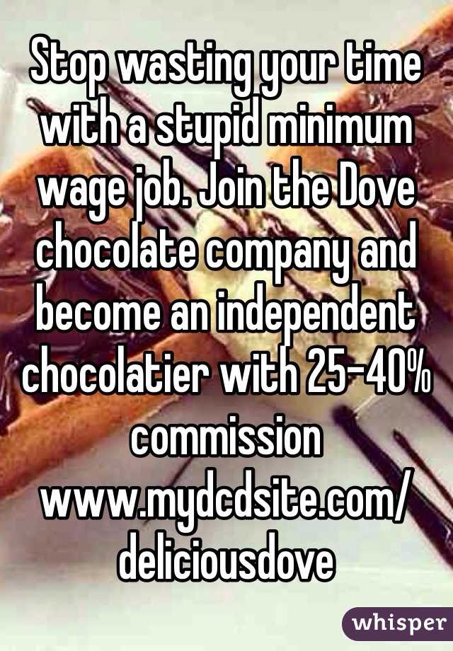 Stop wasting your time with a stupid minimum wage job. Join the Dove chocolate company and become an independent chocolatier with 25-40% commission www.mydcdsite.com/deliciousdove