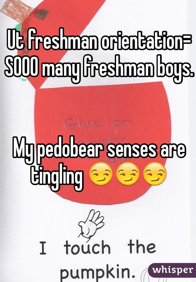 Ut freshman orientation= SOOO many freshman boys.    My pedobear senses are tingling 😏😏😏