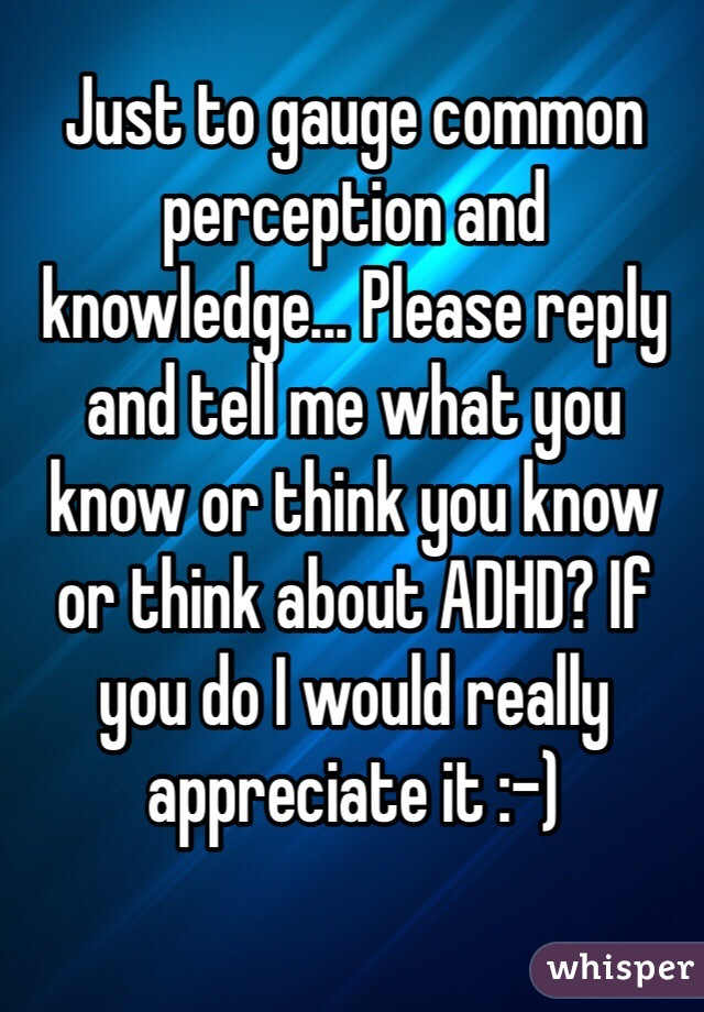 Just to gauge common perception and knowledge... Please reply and tell me what you know or think you know or think about ADHD? If you do I would really appreciate it :-)