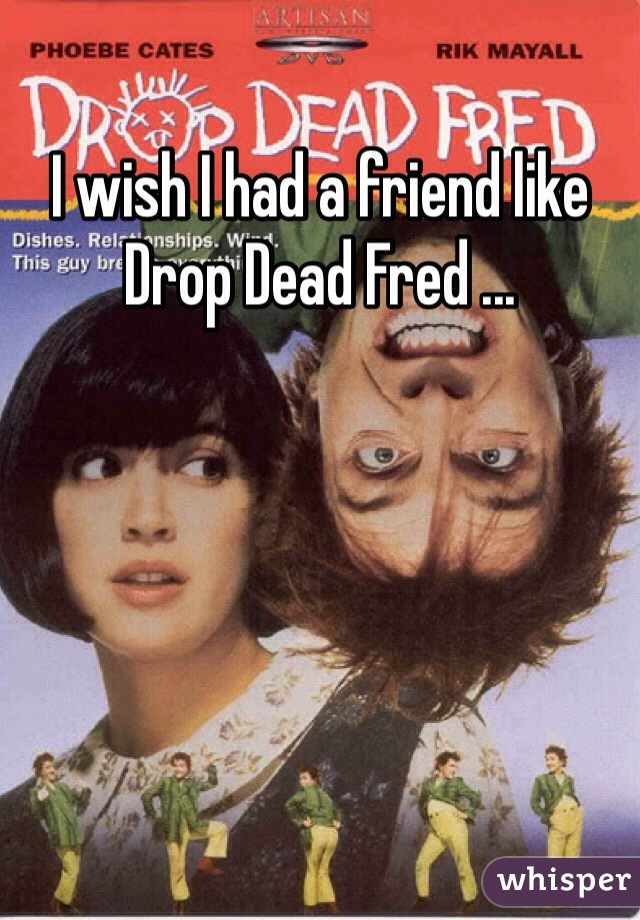 I wish I had a friend like Drop Dead Fred ...
