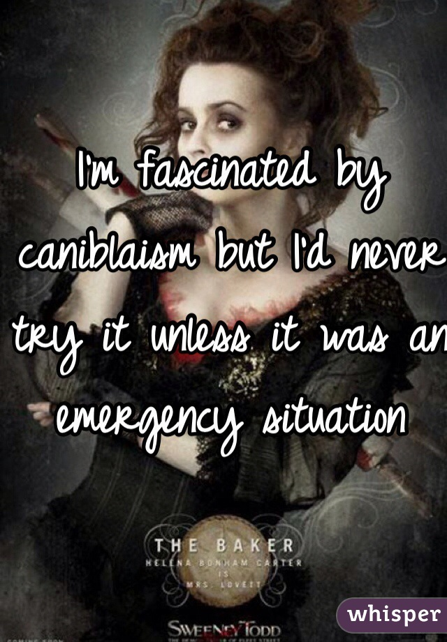 I'm fascinated by caniblaism but I'd never try it unless it was an emergency situation