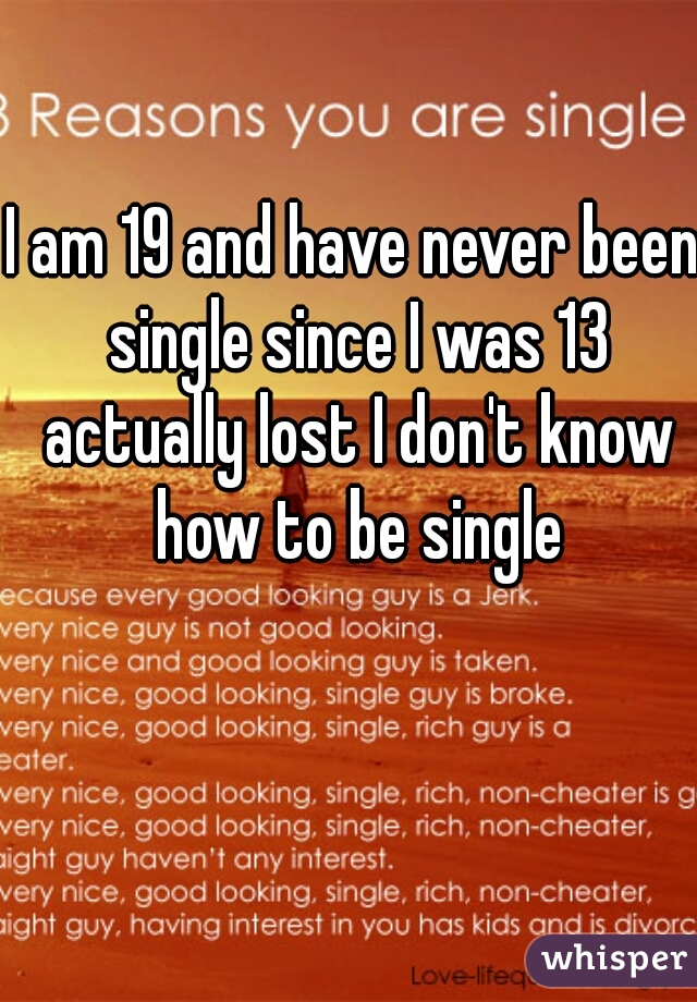 I am 19 and have never been single since I was 13 actually lost I don't know how to be single