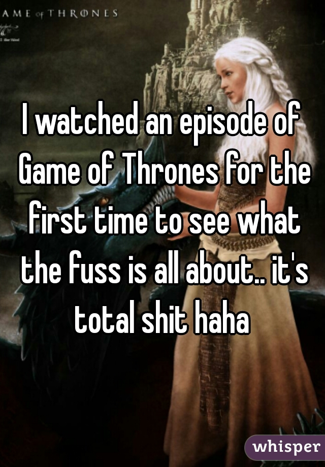 I watched an episode of Game of Thrones for the first time to see what the fuss is all about.. it's total shit haha