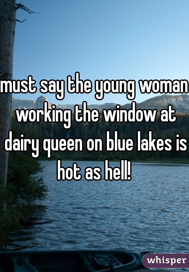 must say the young woman working the window at dairy queen on blue lakes is hot as hell!