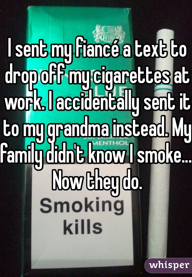 I sent my fiancé a text to drop off my cigarettes at work. I accidentally sent it to my grandma instead. My family didn't know I smoke... Now they do.