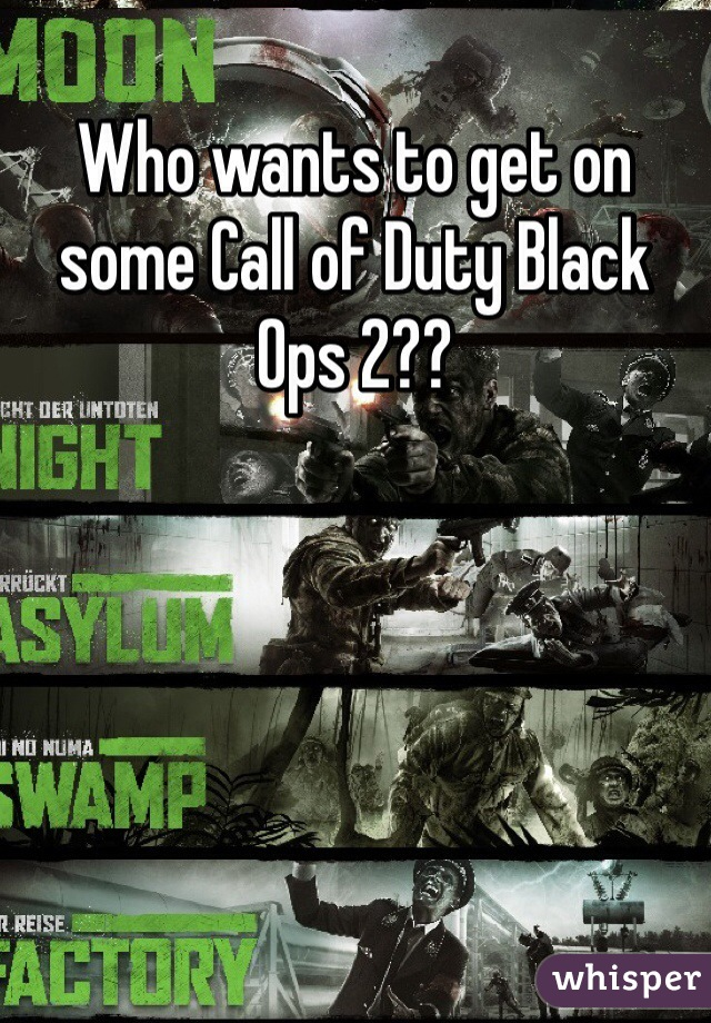 Who wants to get on some Call of Duty Black Ops 2??