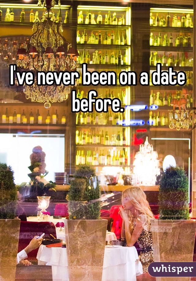 I've never been on a date before.