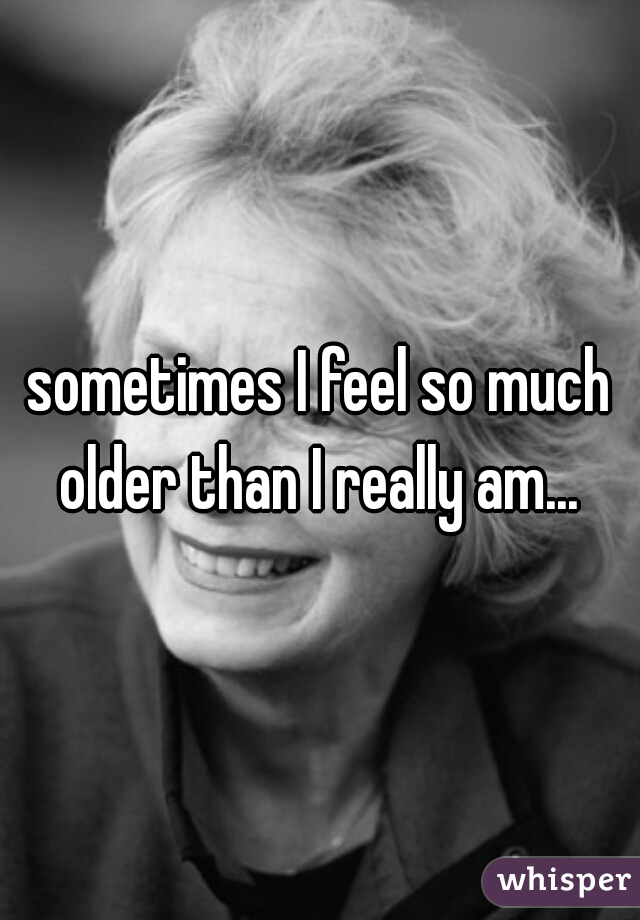 sometimes I feel so much older than I really am...