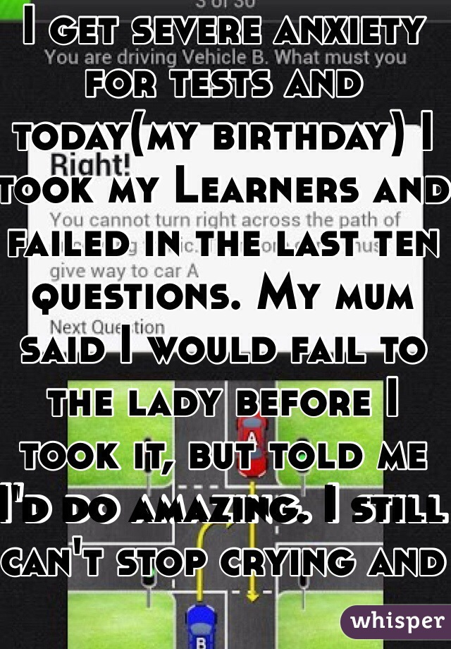 I get severe anxiety for tests and today(my birthday) I took my Learners and failed in the last ten questions. My mum said I would fail to the lady before I took it, but told me I'd do amazing. I still can't stop crying and hate myself for it.