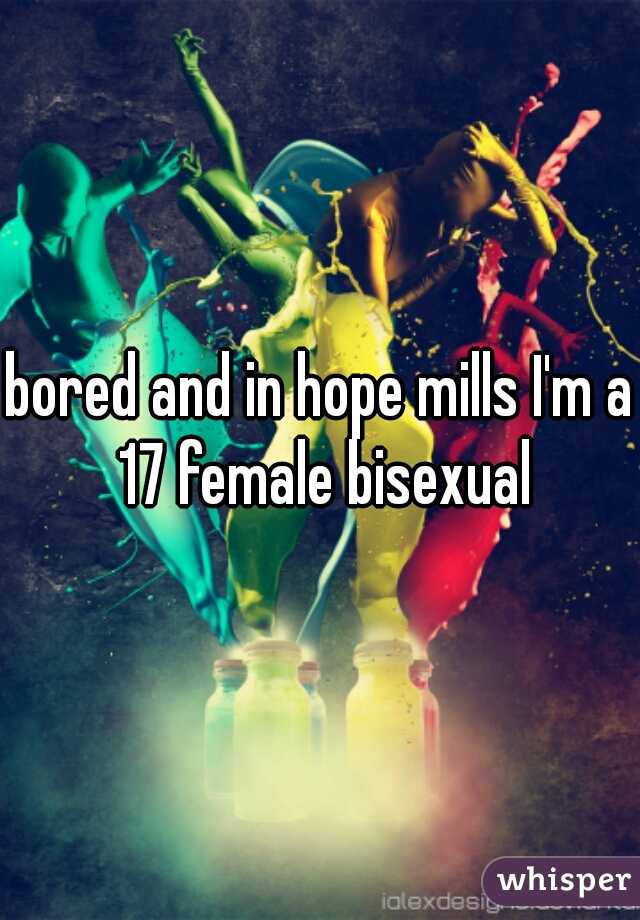 bored and in hope mills I'm a 17 female bisexual