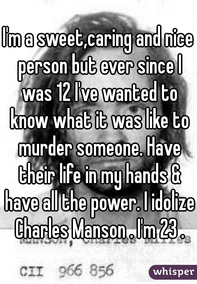 I'm a sweet,caring and nice person but ever since I was 12 I've wanted to know what it was like to murder someone. Have their life in my hands & have all the power. I idolize Charles Manson . I'm 23 .