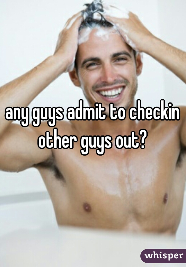 any guys admit to checkin other guys out?