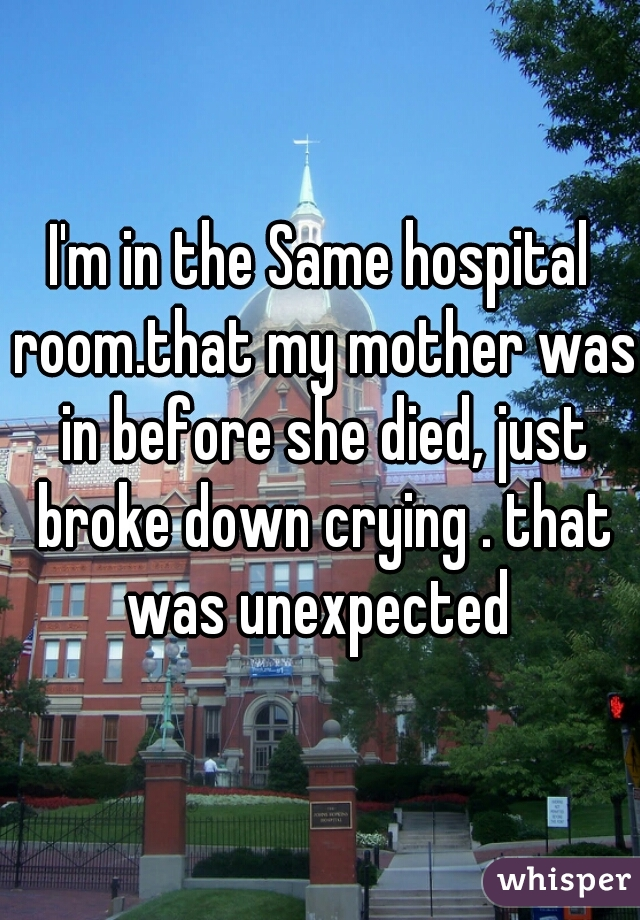 I'm in the Same hospital room.that my mother was in before she died, just broke down crying . that was unexpected
